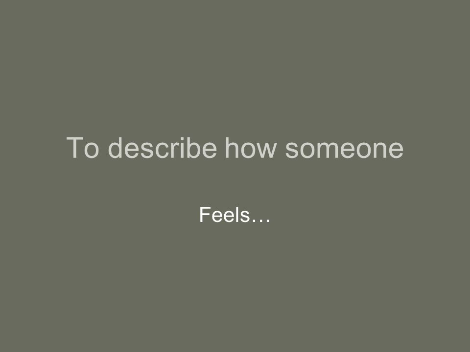 To describe how someone Feels…