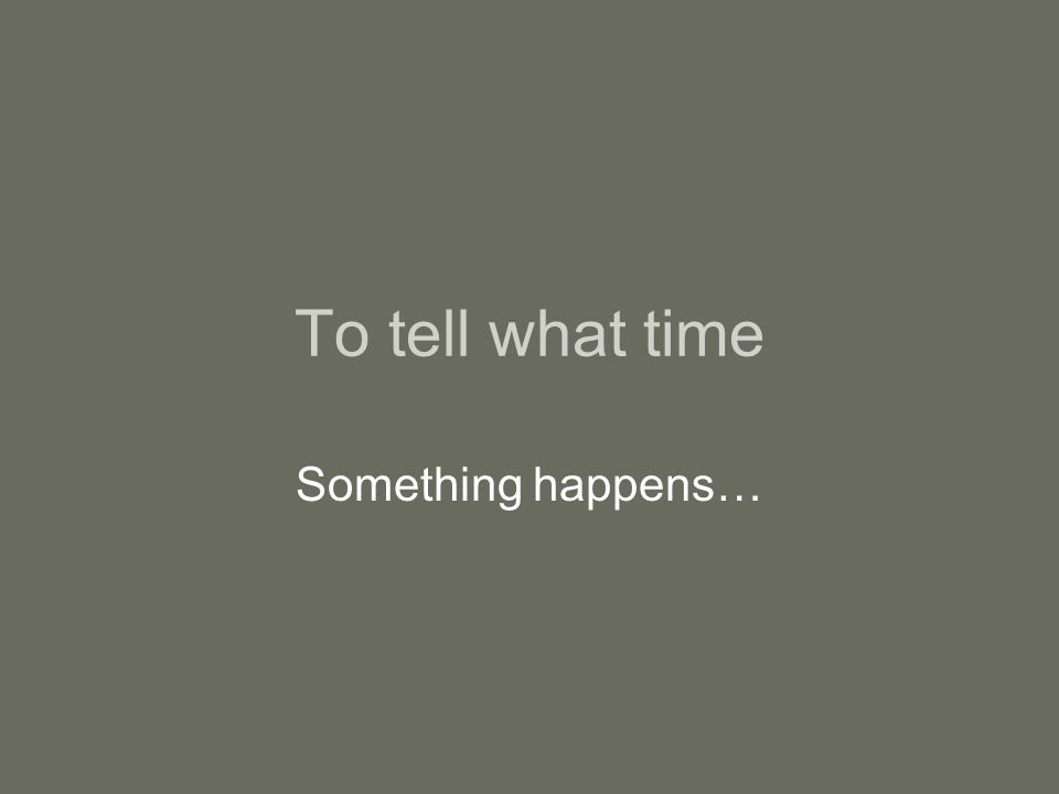 To tell what time Something happens…
