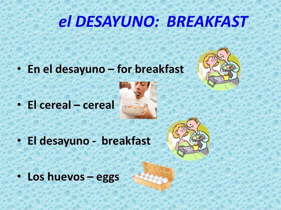 el DESAYUNO: BREAKFAST En el desayuno – for breakfast El cereal – cereal El desayuno - breakfast Los huevos – eggs