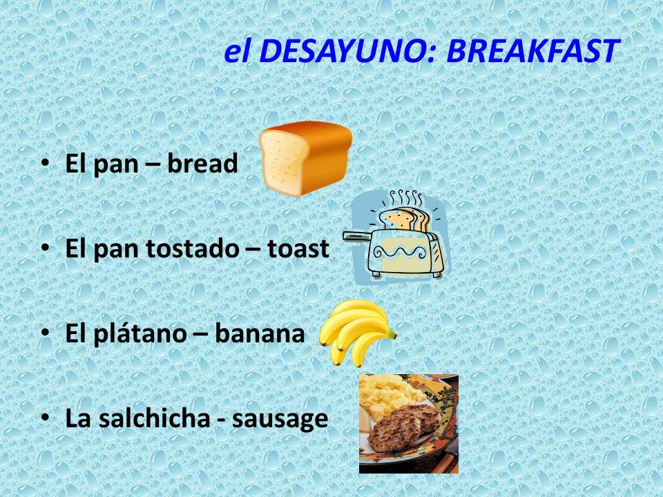 el DESAYUNO: BREAKFAST El pan – bread El pan tostado – toast El plátano – banana La salchicha - sausage