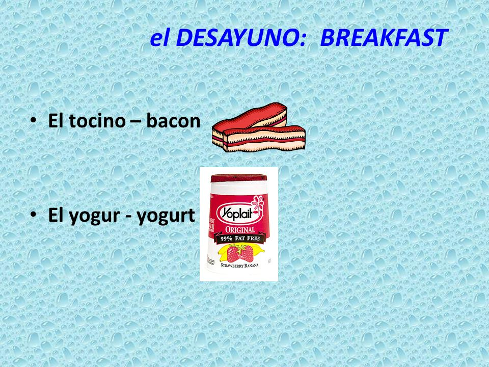 el DESAYUNO: BREAKFAST El tocino – bacon El yogur - yogurt