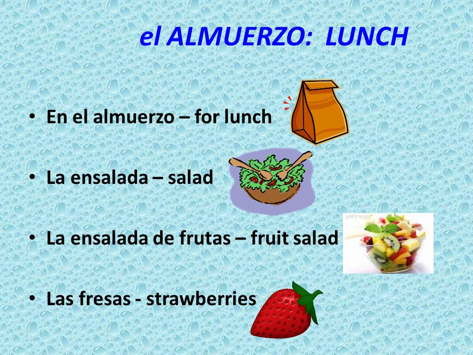 el ALMUERZO: LUNCH En el almuerzo – for lunch La ensalada – salad La ensalada de frutas – fruit salad Las fresas - strawberries