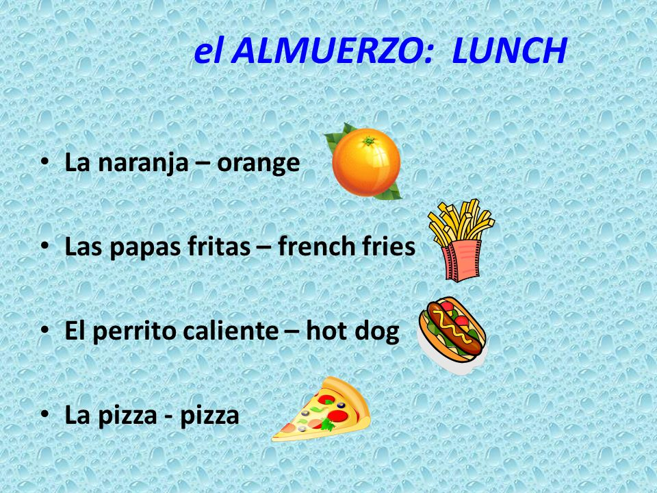 el ALMUERZO: LUNCH La naranja – orange Las papas fritas – french fries El perrito caliente – hot dog La pizza - pizza
