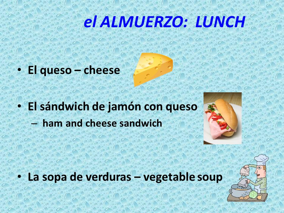 el ALMUERZO: LUNCH El queso – cheese El sándwich de jamón con queso – ham and cheese sandwich La sopa de verduras – vegetable soup