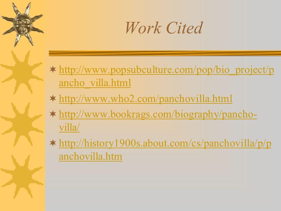 Work Cited http://www.popsubculture.com/pop/bio_project/p ancho_villa.html http://www.popsubculture.com/pop/bio_project/p ancho_villa.html http://www.