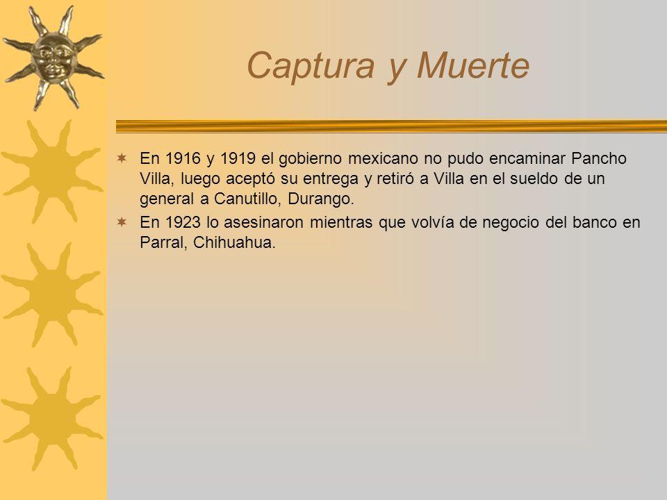 Captura y Muerte En 1916 y 1919 el gobierno mexicano no pudo encaminar Pancho Villa, luego aceptó su entrega y retiró a Villa en el sueldo de un gener