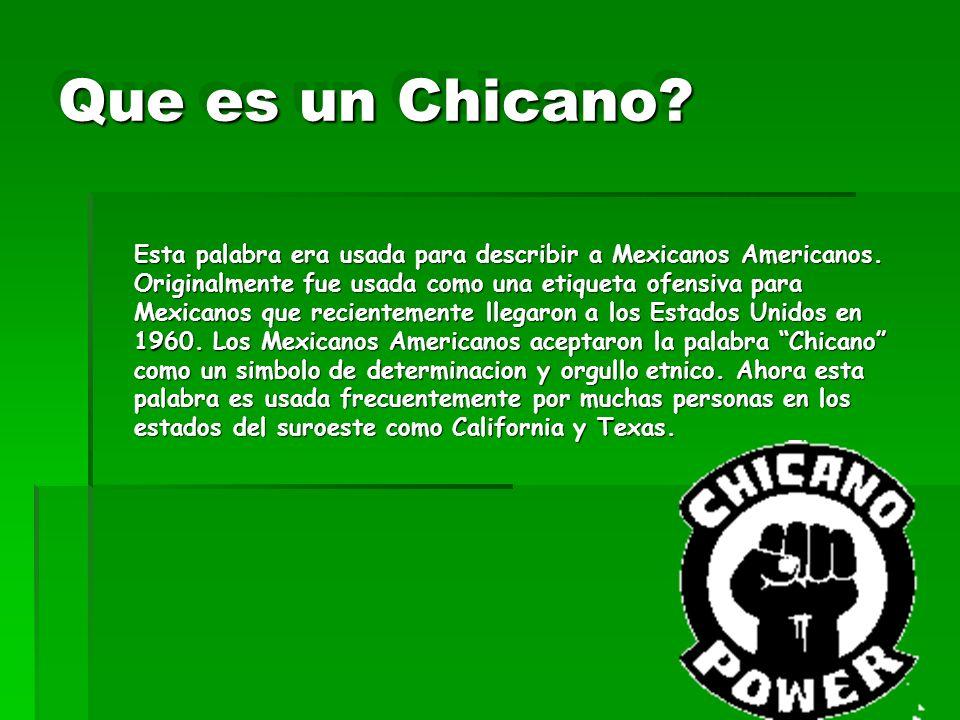 Que es un Chicano? Esta palabra era usada para describir a Mexicanos Americanos. Originalmente fue usada como una etiqueta ofensiva para Mexicanos que