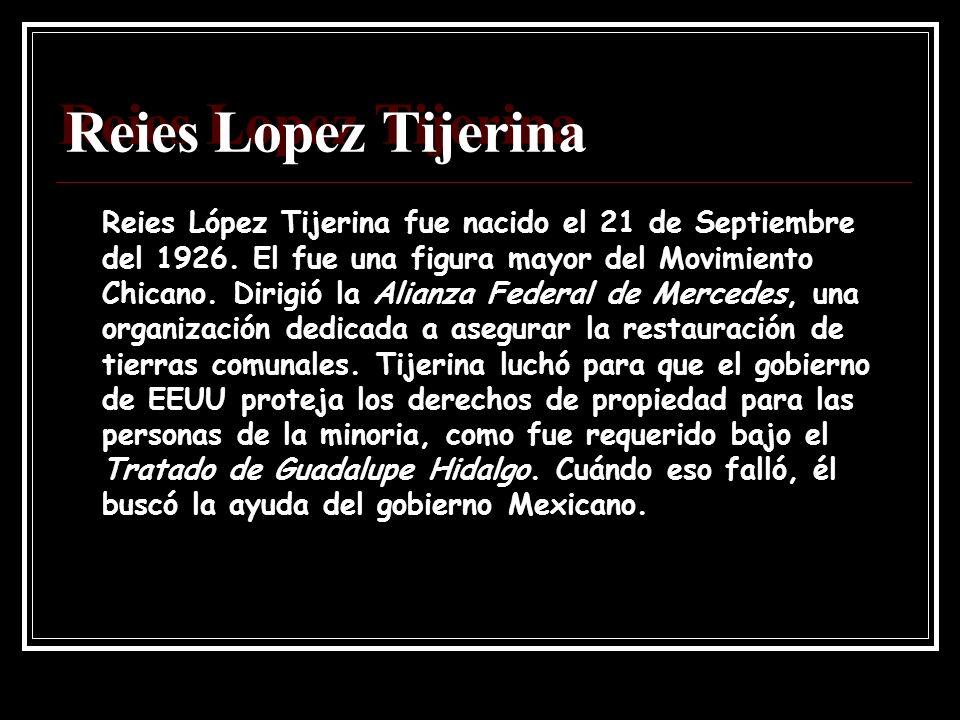 Reies Lopez Tijerina Reies López Tijerina fue nacido el 21 de Septiembre del 1926. El fue una figura mayor del Movimiento Chicano. Dirigió la Alianza