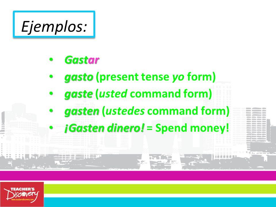 Ejemplos: Gastar Gastar gasto gasto (present tense yo form) gaste gaste (usted command form) gasten gasten (ustedes command form) ¡Gasten dinero.