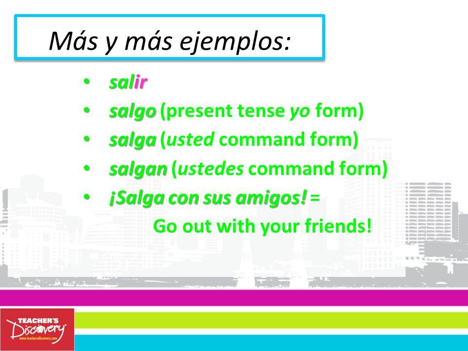 salir salir salgo salgo (present tense yo form) salga salga (usted command form) salgan salgan (ustedes command form) ¡Salga con sus amigos.