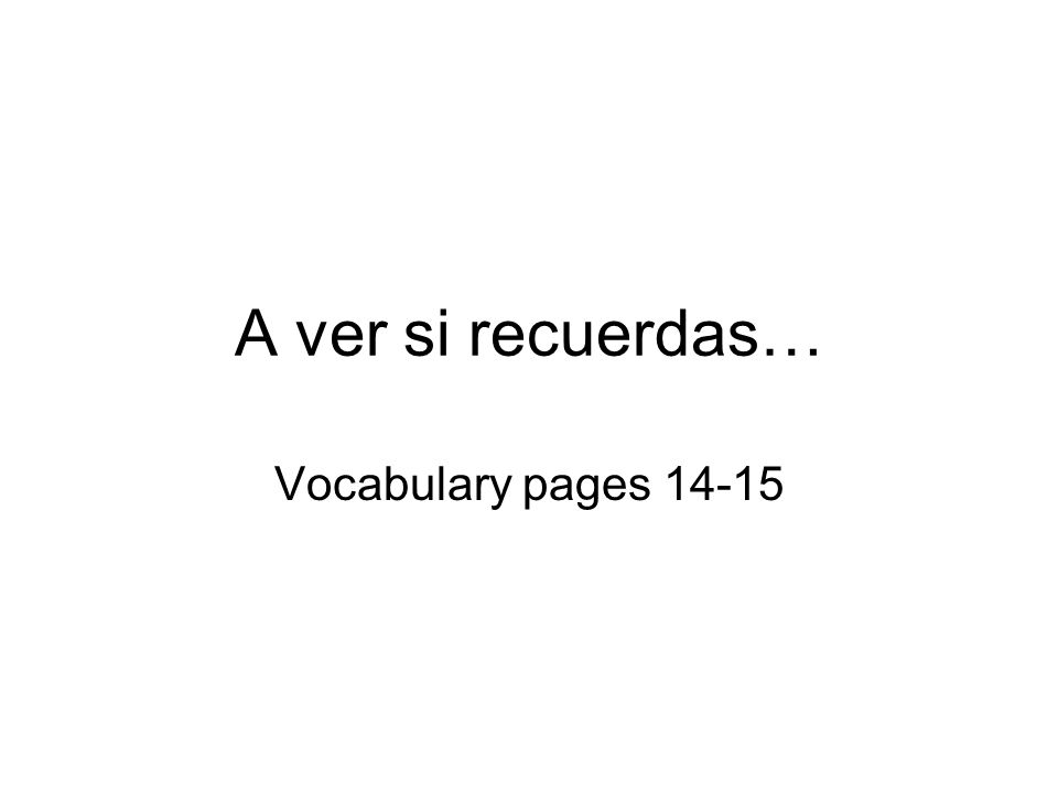 A ver si recuerdas… Vocabulary pages 14-15