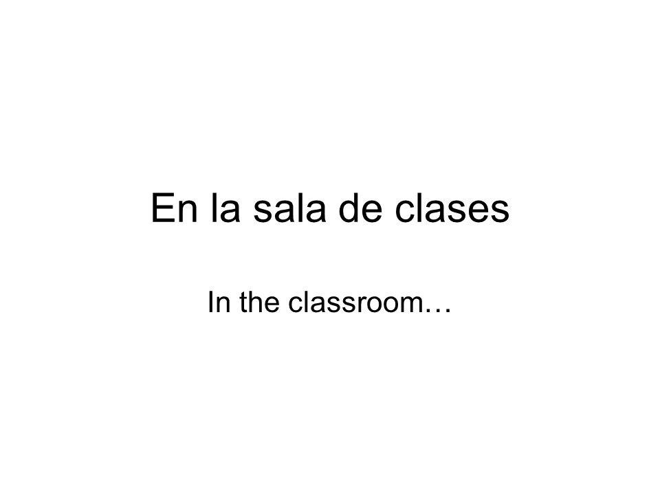 En la sala de clases In the classroom…