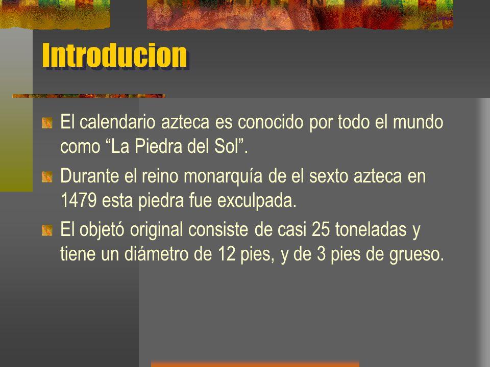 Introducion El calendario azteca es conocido por todo el mundo como La Piedra del Sol. Durante el reino monarquía de el sexto azteca en 1479 esta pied