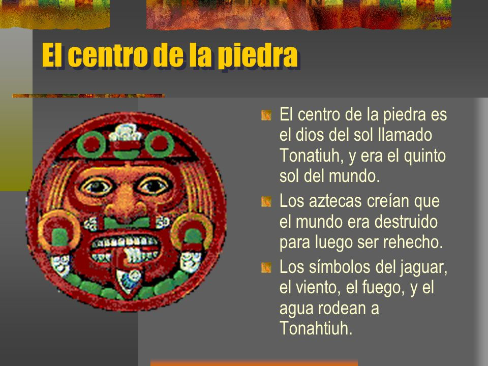 El centro de la piedra El centro de la piedra es el dios del sol llamado Tonatiuh, y era el quinto sol del mundo. Los aztecas creían que el mundo era