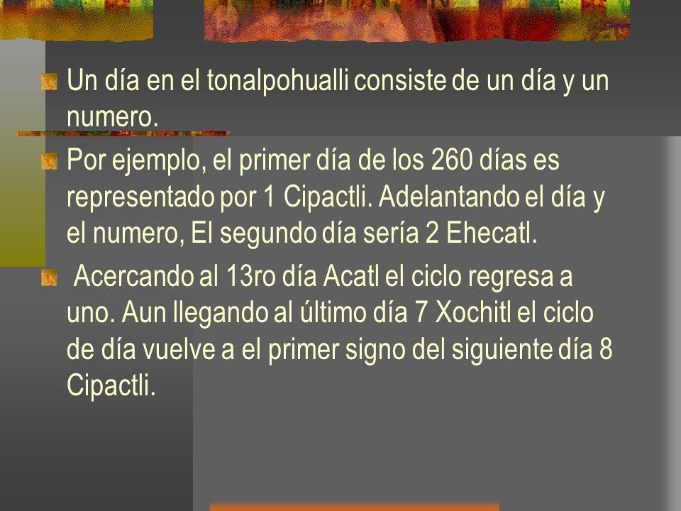 Un día en el tonalpohualli consiste de un día y un numero. Por ejemplo, el primer día de los 260 días es representado por 1 Cipactli. Adelantando el d