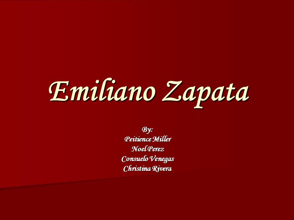Emiliano Zapata By: Peitience Miller Noel Perez Consuelo Venegas Christina Rivera