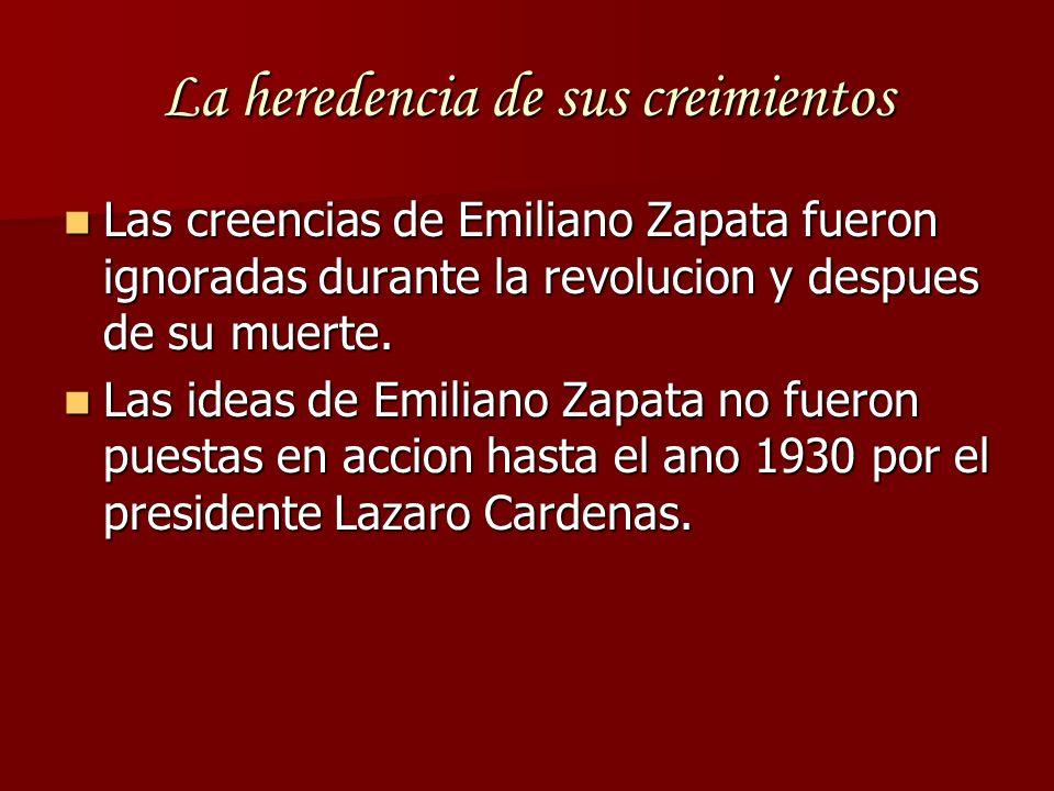 La heredencia de sus creimientos Las creencias de Emiliano Zapata fueron ignoradas durante la revolucion y despues de su muerte. Las creencias de Emil