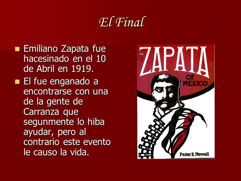 El Final Emiliano Zapata fue hacesinado en el 10 de Abril en 1919. Emiliano Zapata fue hacesinado en el 10 de Abril en 1919. El fue enganado a encontr