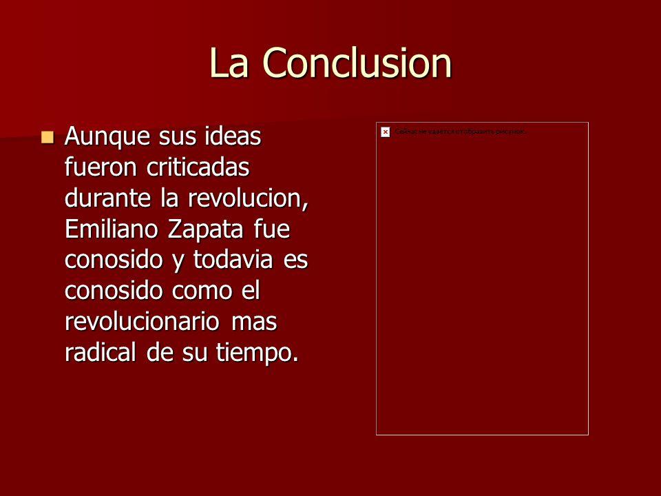 La Conclusion Aunque sus ideas fueron criticadas durante la revolucion, Emiliano Zapata fue conosido y todavia es conosido como el revolucionario mas