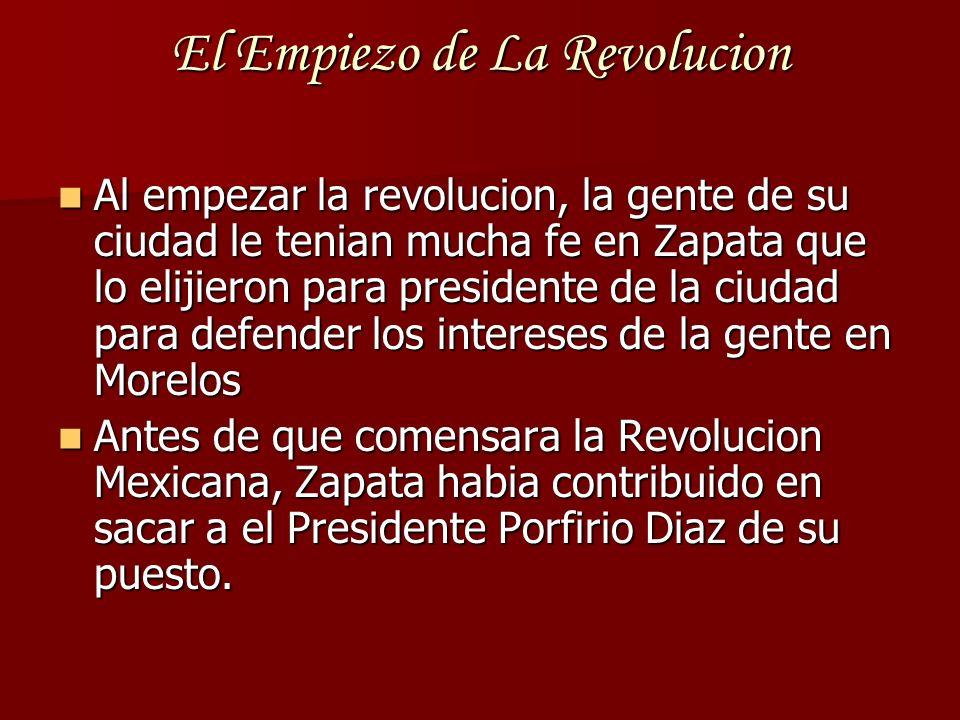 El Empiezo de La Revolucion Al empezar la revolucion, la gente de su ciudad le tenian mucha fe en Zapata que lo elijieron para presidente de la ciudad