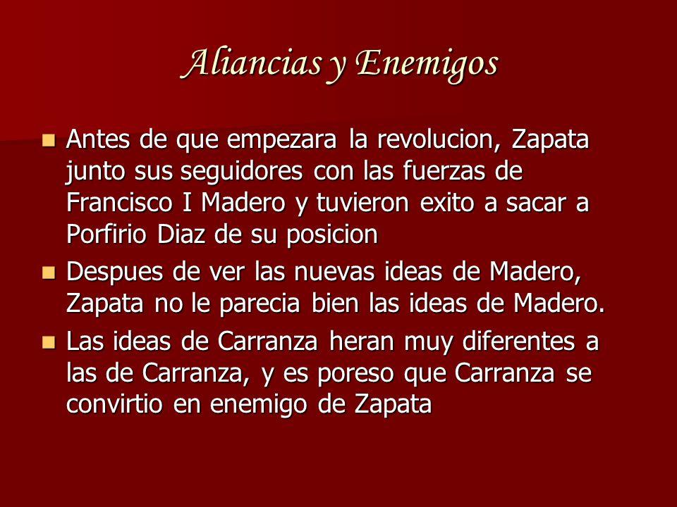 Aliancias y Enemigos Antes de que empezara la revolucion, Zapata junto sus seguidores con las fuerzas de Francisco I Madero y tuvieron exito a sacar a