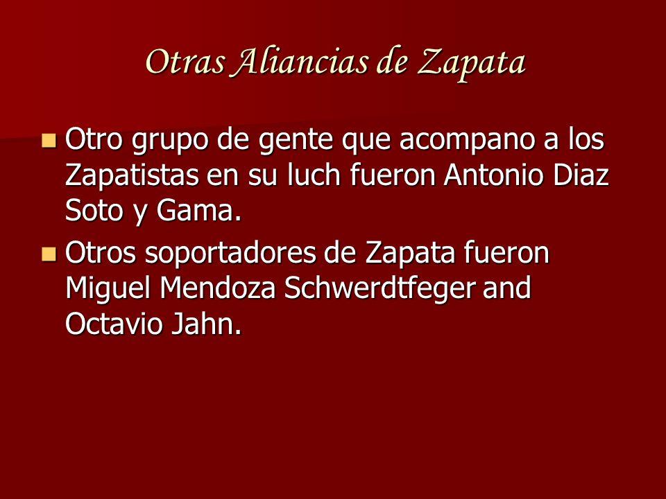 Otras Aliancias de Zapata Otro grupo de gente que acompano a los Zapatistas en su luch fueron Antonio Diaz Soto y Gama. Otro grupo de gente que acompa