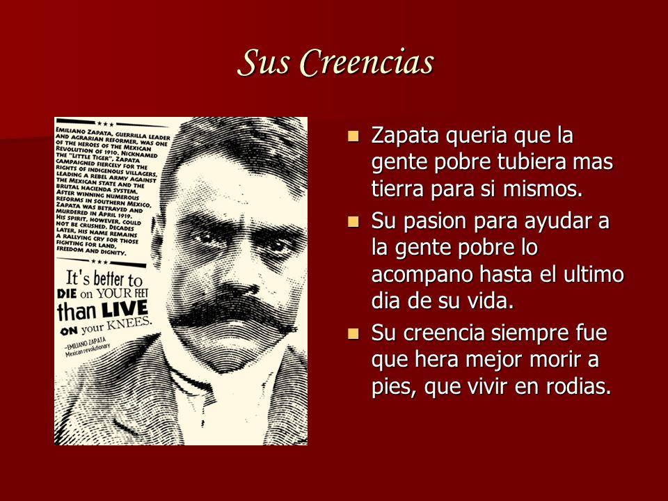 Sus Creencias Zapata queria que la gente pobre tubiera mas tierra para si mismos. Zapata queria que la gente pobre tubiera mas tierra para si mismos.