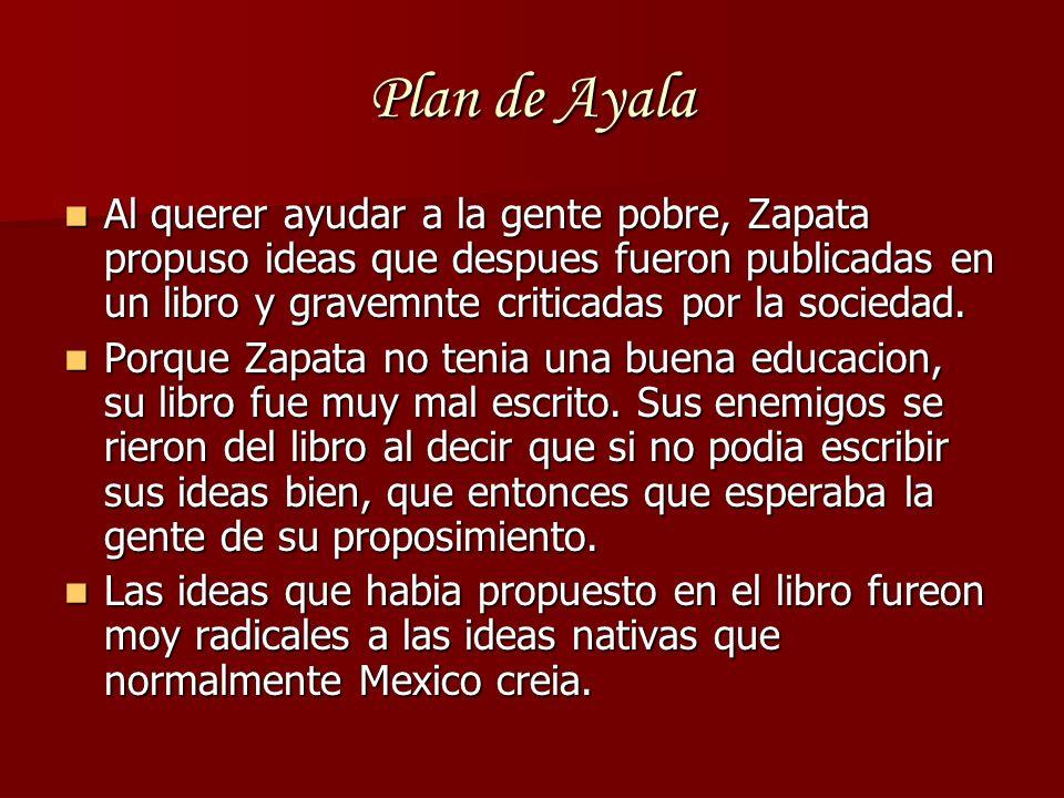 Plan de Ayala Al querer ayudar a la gente pobre, Zapata propuso ideas que despues fueron publicadas en un libro y gravemnte criticadas por la sociedad