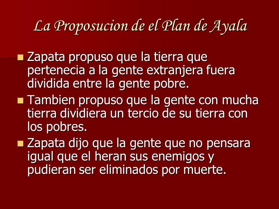La Proposucion de el Plan de Ayala Zapata propuso que la tierra que pertenecia a la gente extranjera fuera dividida entre la gente pobre. Zapata propu
