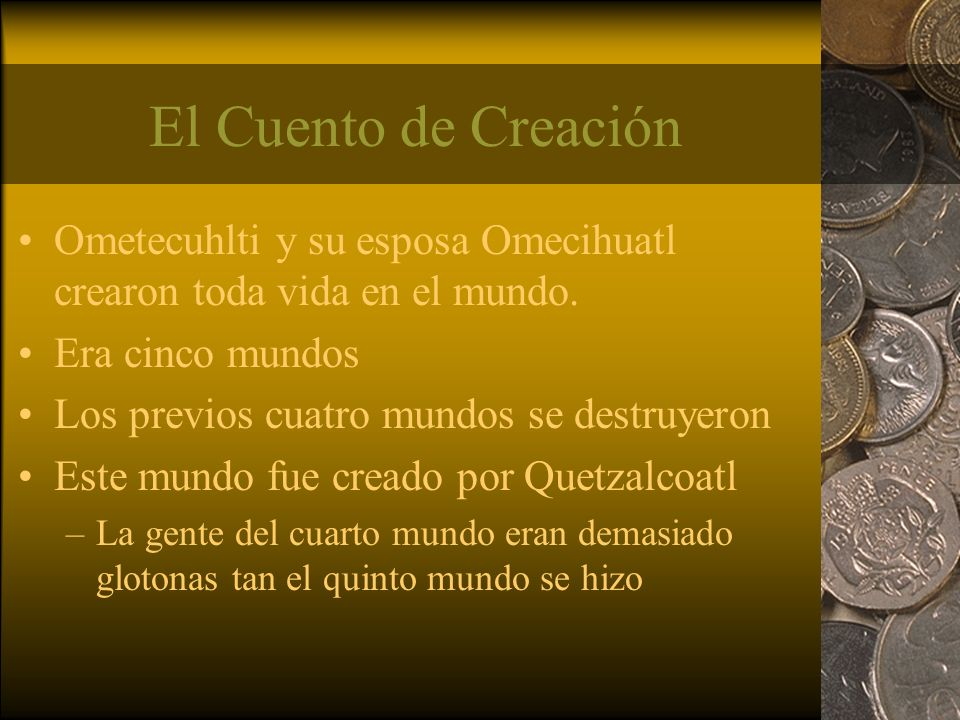 El Cuento de Creación Ometecuhlti y su esposa Omecihuatl crearon toda vida en el mundo. Era cinco mundos Los previos cuatro mundos se destruyeron Este