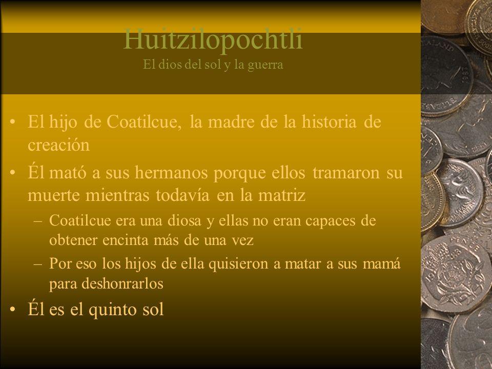Huitzilopochtli El dios del sol y la guerra El hijo de Coatilcue, la madre de la historia de creación Él mató a sus hermanos porque ellos tramaron su