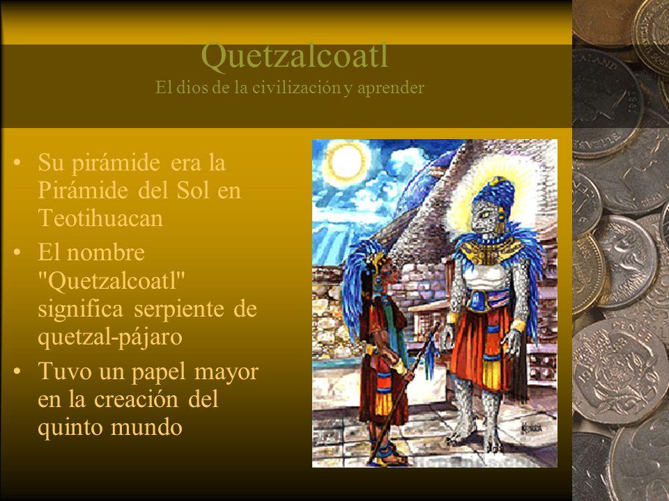Quetzalcoatl El dios de la civilización y aprender Su pirámide era la Pirámide del Sol en Teotihuacan El nombre