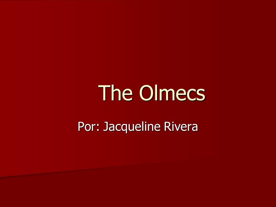 The Olmecs Por: Jacqueline Rivera