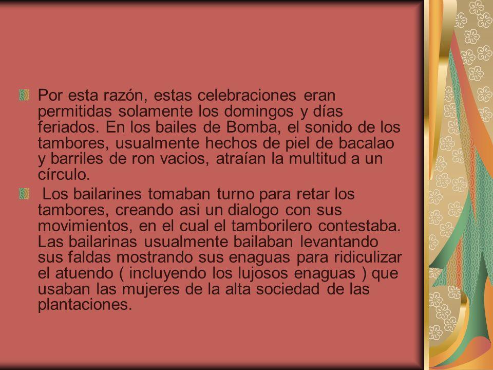 Por esta razón, estas celebraciones eran permitidas solamente los domingos y días feriados. En los bailes de Bomba, el sonido de los tambores, usualme