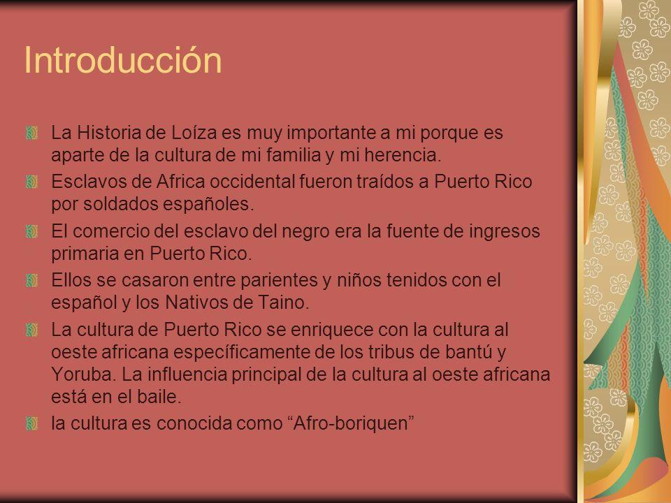 Introducción La Historia de Loíza es muy importante a mi porque es aparte de la cultura de mi familia y mi herencia. Esclavos de Africa occidental fue