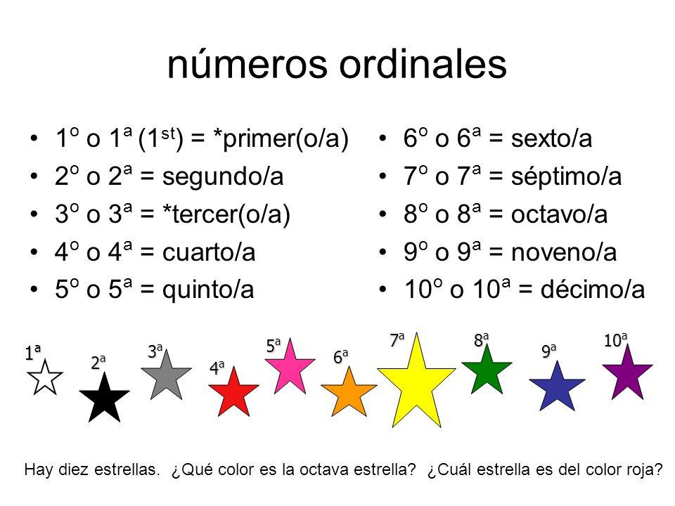 números ordinales 1 o o 1 a (1 st ) = *primer(o/a) 2 o o 2 a = segundo/a 3 o o 3 a = *tercer(o/a) 4 o o 4 a = cuarto/a 5 o o 5 a = quinto/a 6 o o 6 a
