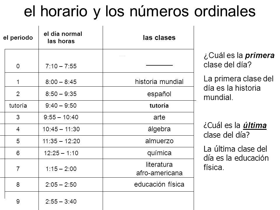 el horario y los números ordinales el periodo el día normal las horas las clases 07:10 – 7:55 _______ 18:00 – 8:45 historia mundial 28:50 – 9:35 españ
