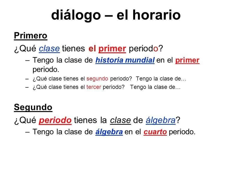 diálogo – el horario Primero ¿Qué clase tienes el primer periodo? –Tengo la clase de historia mundial en el primer periodo. –¿Qué clase tienes el segu