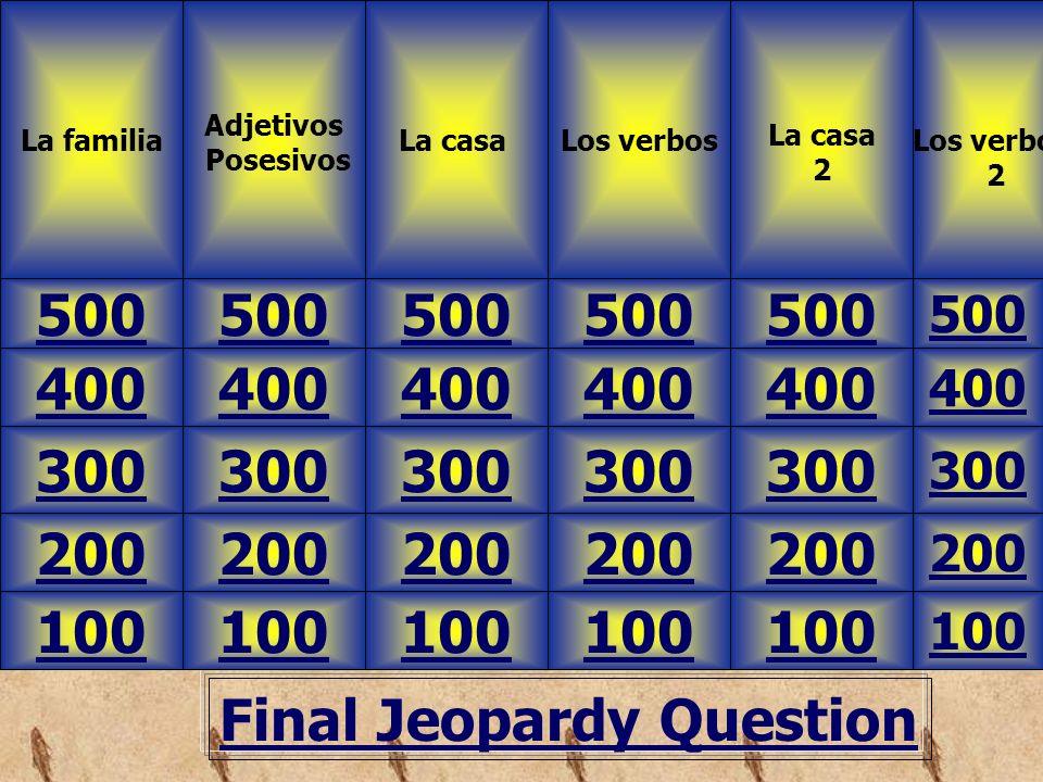 Final Jeopardy Question La familia Adjetivos Posesivos 500 Los verbos 2 Los verbosLa casa 2 100 200 300 400 500 400 300 200 100 200 300 400 500