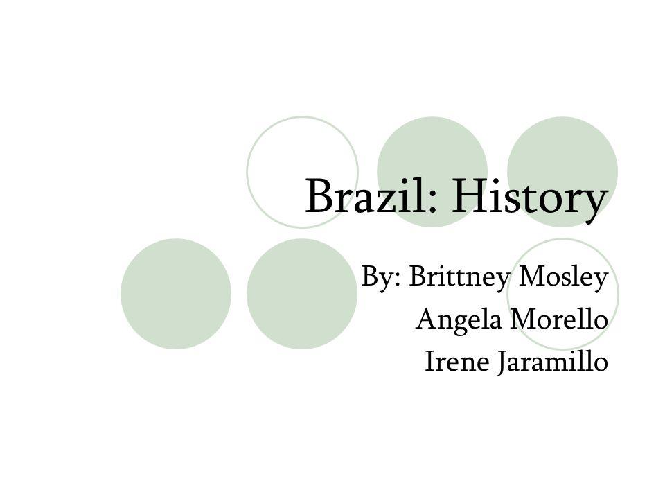 Brazil: History By: Brittney Mosley Angela Morello Irene Jaramillo