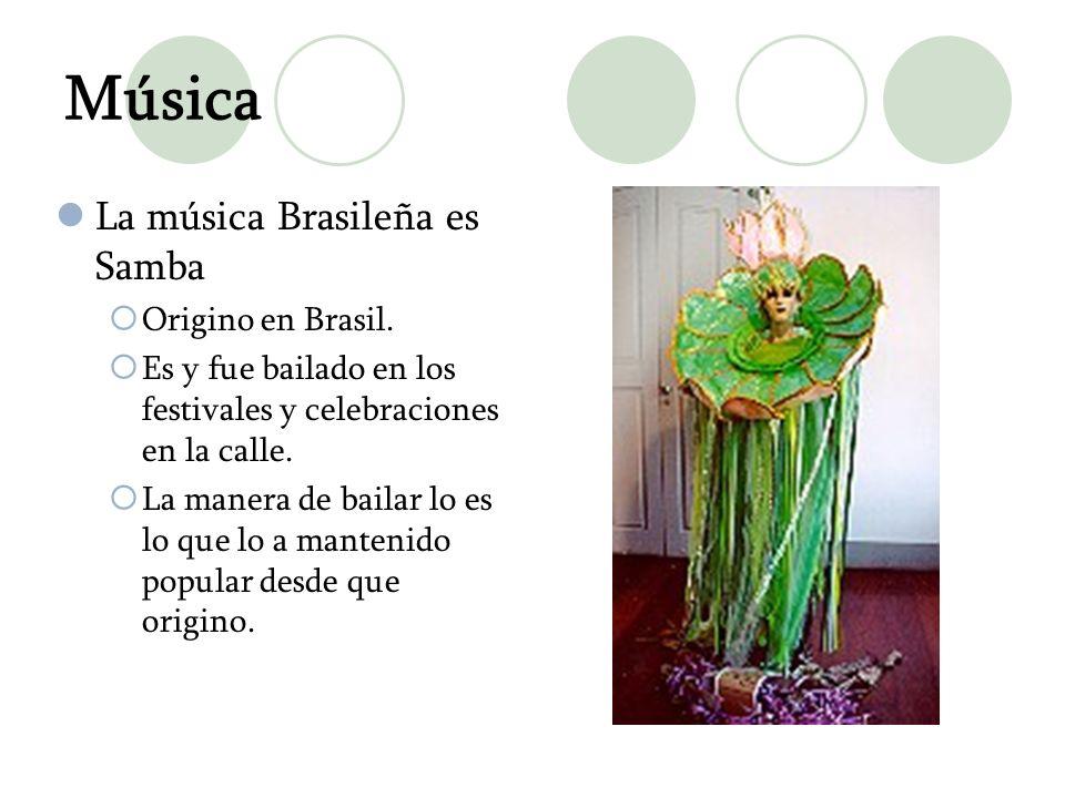 Música La música Brasileña es Samba Origino en Brasil. Es y fue bailado en los festivales y celebraciones en la calle. La manera de bailar lo es lo qu