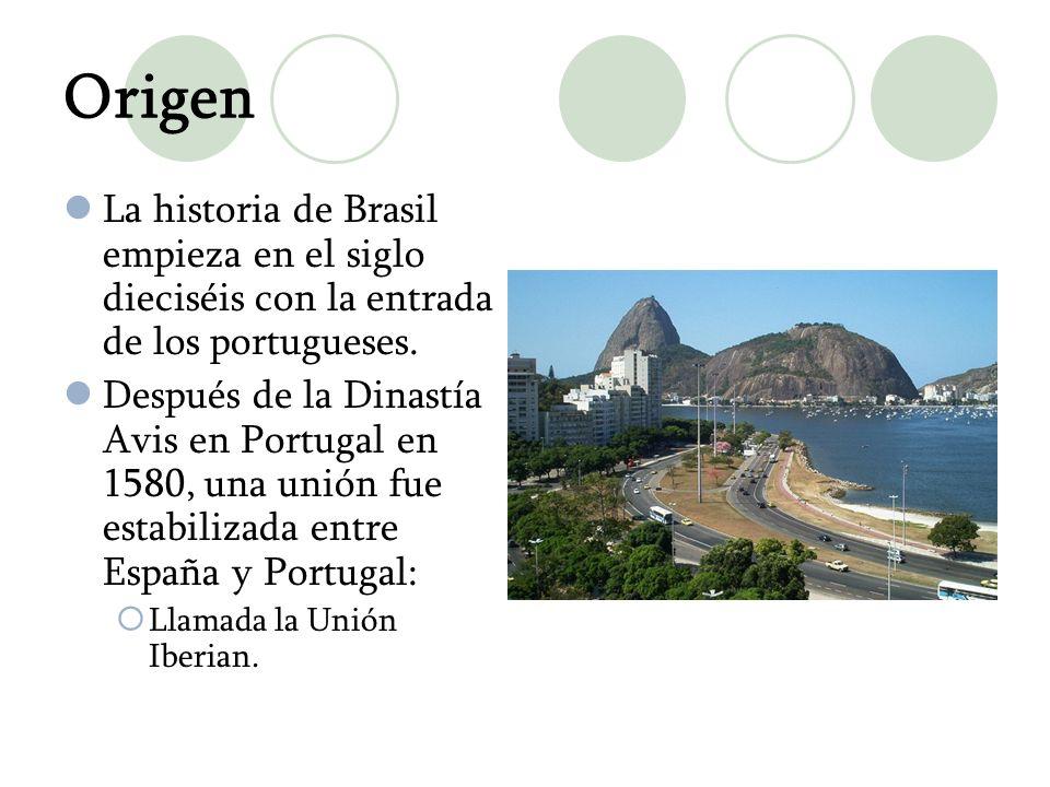 Origen La historia de Brasil empieza en el siglo dieciséis con la entrada de los portugueses. Después de la Dinastía Avis en Portugal en 1580, una uni