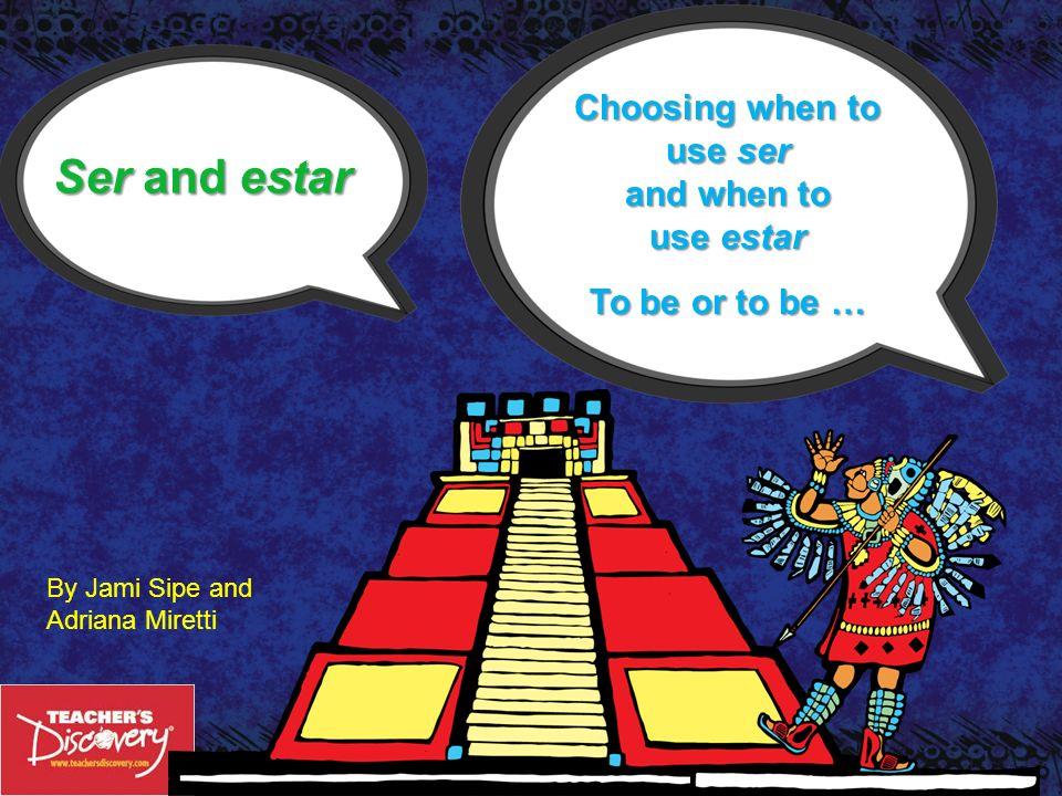 ©Teachers Discovery Ser and estar Choosing when to use ser and when to use estar To be or to be … By Jami Sipe and Adriana Miretti