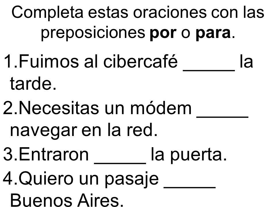 Completa estas oraciones con las preposiciones por o para. 1.Fuimos al cibercafé _____ la tarde. 2.Necesitas un módem _____ navegar en la red. 3.Entra