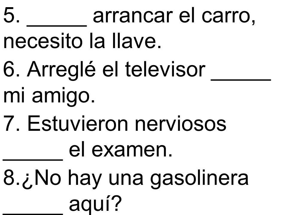 5. _____ arrancar el carro, necesito la llave. 6. Arreglé el televisor _____ mi amigo. 7. Estuvieron nerviosos _____ el examen. 8.¿No hay una gasoline