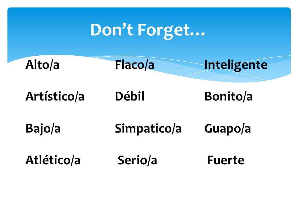 Dont Forget… Alto/aFlaco/aInteligente Artístico/aDébilBonito/a Bajo/aSimpatico/aGuapo/a Atlético/a Serio/a Fuerte