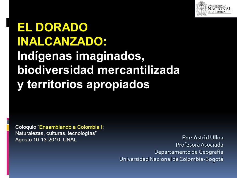 Por: Astrid Ulloa Profesora Asociada Departamento de Geografía Universidad Nacional de Colombia-Bogotá EL DORADO INALCANZADO: Indígenas imaginados, bi