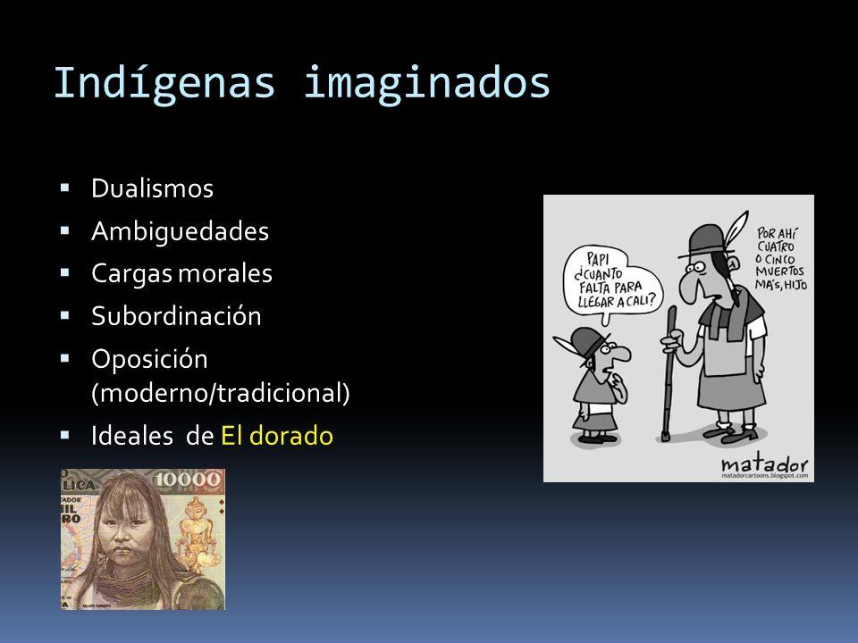 Indígenas imaginados Dualismos Ambiguedades Cargas morales Subordinación Oposición (moderno/tradicional) Ideales de El dorado