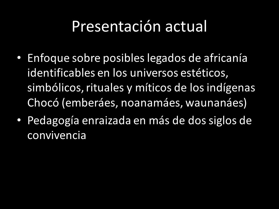 Presentación actual Enfoque sobre posibles legados de africanía identificables en los universos estéticos, simbólicos, rituales y míticos de los indígenas Chocó (emberáes, noanamáes, waunanáes) Pedagogía enraizada en más de dos siglos de convivencia