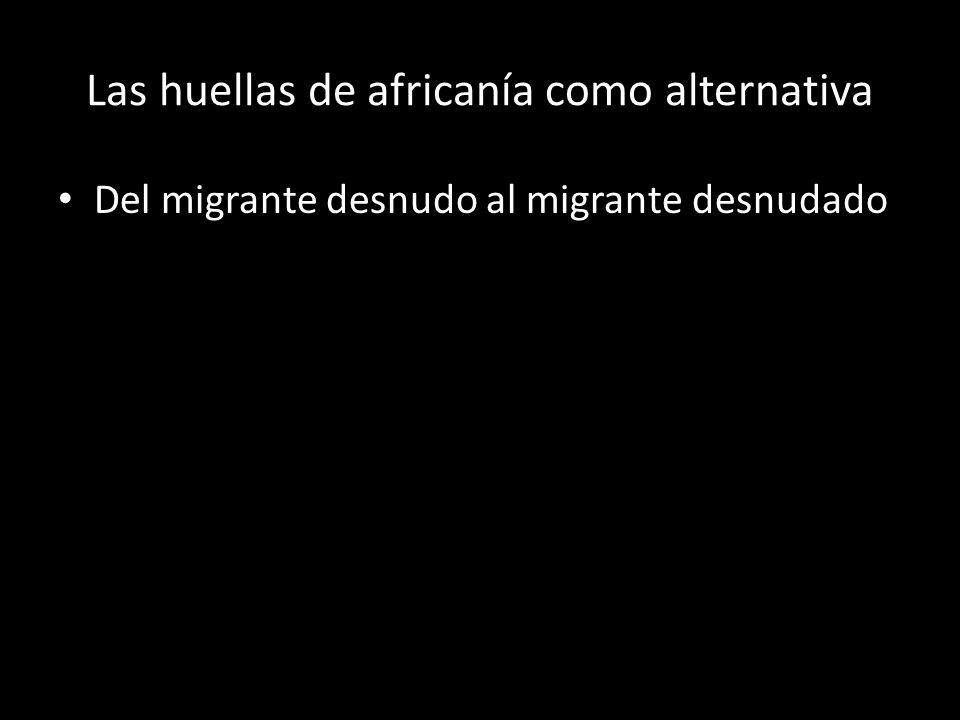 Las huellas de africanía como alternativa Del migrante desnudo al migrante desnudado